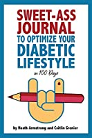 Sweet-Ass Journal to Optimize Your Diabetic Lifestyle in 100 Days: Guide & Journal: A Simple Daily Practice to Optimize Your Diabetic Lifestyle Forever - Type 1, Type 2, LADA, MODY, and Prediabetes