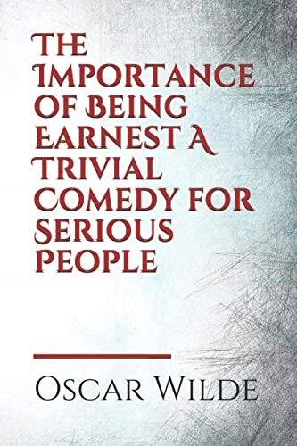 The Importance of Being Earnest A Trivial Comedy for Serious People: by Oscar Wilde