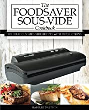 The Foodsaver Sous Vide Cookbook: 101 Delicious Recipes With Instructions for Perfect Low-temperature Immersion Cooking!