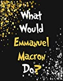 What Would Emmanuel Macron Do?: Emmanuel Macron Notebook Diary Journal for Writing 100 Pages, Present, Emmanuel Macron Gift for Fans