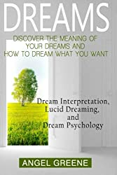 Dreams: Discover the Meaning of Your Dreams and How to Dream What You Want - Dream Interpretation, Lucid Dreaming, and Dream Psychology