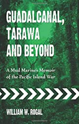 Guadalcanal, Tarawa and Beyond: A Mud Marine's Memoir of the Pacific Island War : William W. Rogal