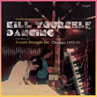 KILL YOURSELF DANCING : THE STORY OF SUNSET RECORDS INC. CHICAGO 1985-88