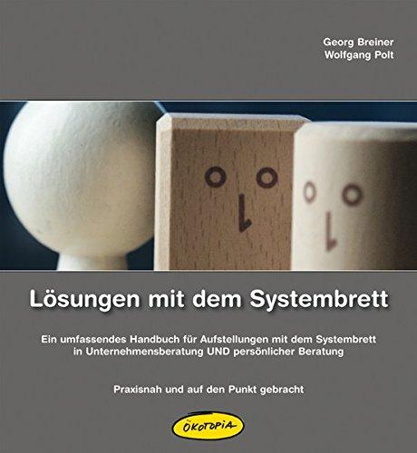 Lösungen mit dem Systembrett: Ein umfassendes Handbuch für Aufstellungen mit dem Systembrett in Unternehmensberatung UND persönlicher Beratung - Praxisnah und auf den Punkt gebracht