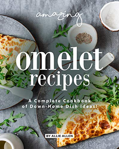 Amazing Omelet Recipes: A Complete Cookbook of Down-Home Dish Ideas! by [Allie Allen]