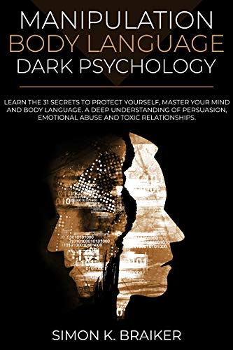 Manipulation Body Language Dark Psychology: Learn the 31 Secrets to Protect Yourself, Master your Mind and Body Language. A Deep Understanding of Persuasion, Emotional Abuse and Toxic Relationships. by [Simon K. Braiker]