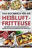 Das Kochbuch für die Heißluftfritteuse: Mit über 100 abwechslungsreichen Rezepten für eine Zubereitung ohne Fett - mit vielen veganen und vegetarischen Rezepten (Rezepte für den Airfryer)