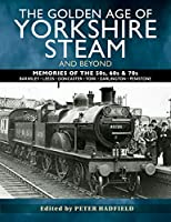 The Golden Age of Yorkshire Steam and Beyond: Memories of the 50s, 60s & 70s: Barnsley-Leeds-Doncaster-York-Darlington-Penistone