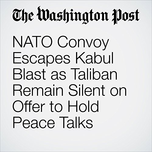 NATO Convoy Escapes Kabul Blast as Taliban Remain Silent on Offer to Hold Peace Talks copertina