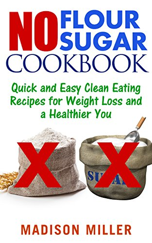 No Flour No Sugar: Quick and Easy Clean Eating Recipes for Weight Loss and a Healthier You