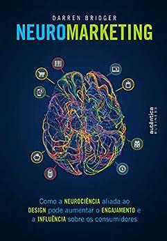 Neuromarketing: Como a neurociência aliada ao design pode aumentar o engajamento e a influência sobre os consumidores por [Darren Bridger, Afonso Celso Cunha da Serra]