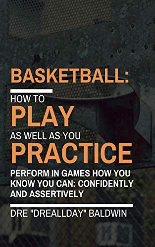 Basketball: Playing As Well As You Practice: Kill Performance Anxiety, Perform Effortlessly and Bring Your Practice Skills to The Live Games (English Edition)