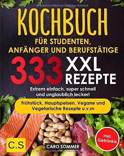KOCHBUCH FÜR STUDENTEN, ANFÄNGER UND BERUFSTÄTIGE: XXL. 333 REZEPTE. Extrem einfach, super schnell und unglaublich lecker! Frühstück, Hauptspeisen, Vegane und Vegetarische Rezepte u.v.m Inkl. Getränke
