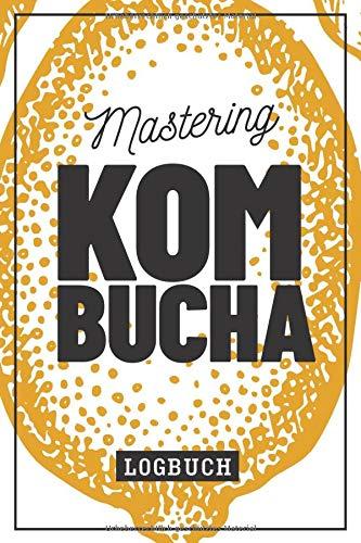 Mastering Kombucha Logbuch: Notizbuch zum selbst herstellen und fermentieren des gesunden Pilz Tee Getränks für eigene Rezepte I 120 Seiten I ca. DIN A5