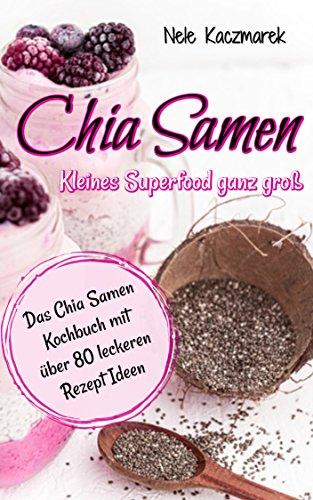 Chia Samen: Kleines Superfood ganz groß: Fit, gesund & schlank - Das Chia Samen Kochbuch mit über 80 leckeren Chia Samen Rezepten zum Abnehmen, Wohlfühlen und gesund Leben (Superfood, Abnehmen, Diät)