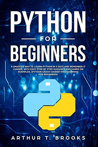 Python for Beginners: A Smarter Way to Learn Python in 5 Days and Remember it Longer. With Easy Step by Step Guidance and Hands on Examples. (Python ... for Beginners) (Easy Python)