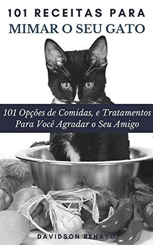 101 Receitas Para Mimar O Seu Gato: 101 Opções de Comidas, e Tratamentos Para Você Agradar o Seu Amigo (Portuguese Edition)