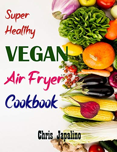SUPER HEALTHY VEGAN AIR FRYER COOKBOOK: Amazing, Quick, Easy & Affordable Weight Loss Recipes to Fry, Bake, Grill, and Roast