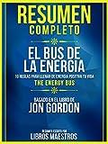Resumen Completo | El Bus De La Energia: 10 Reglas Para Llenar De Energia Positiva Tu Vida (The Energy Bus) - Basado En El Libro De Jon Gordon