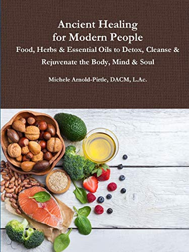 Ancient Healing for Modern People: Food, Herbs & Essential Oils to Detox, Cleanse & Rejuvenate the Body, Mind & Soul