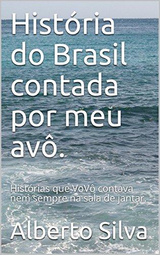 História do Brasil contada por meu avô.: Histórias que VoVô contava nem sempre na sala de jantar. (Portuguese Edition)