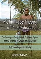 A Chuukese Theory of Personhood: The Concepts Body, Mind, Soul and Spirit on the Islands of Chuuk (Micronesia) - An Ethnolinguistic Study