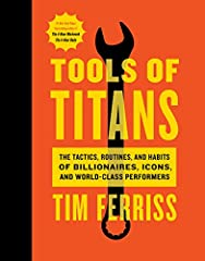 Tools of Titans The Tactics Routines and Habits of Billionaires Icons and World Class Performers