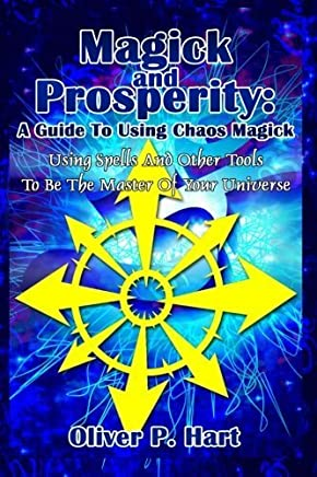 Magick And Prosperity: A Guide To Using Chaos Magic: Using Spells And Other Tools To Be The Master Of The Universe by Oliver P Hart (2015-02-09)