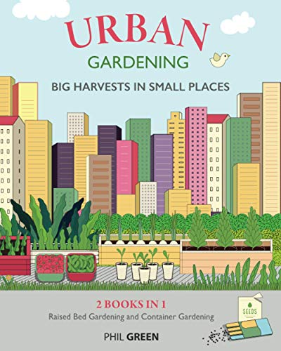 URBAN GARDENING: BIG HARVESTS IN SMALL PLACES: 2 BOOKS IN 1: Raised Bed Gardening And Container Gardening