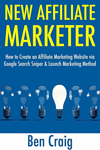 New Affiliate Marketer (2017): How to Create an Affiliate Marketing Website via Google Search Sniper & Launch Marketing Method (English Edition)