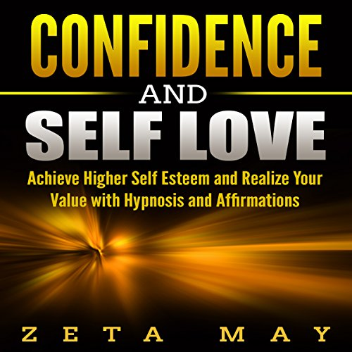Confidence and Self-Love: Achieve Higher Self-Esteem and Realize Your Value with Hypnosis and Affirmations audiobook cover art