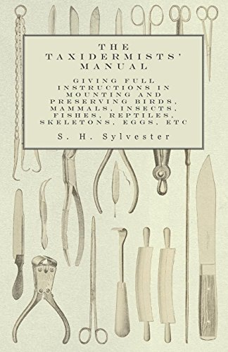 The Taxidermists' Manual - Giving Full Instructions in Mounting and Preserving Birds, Mammals, Insects, Fishes, Reptiles, Skeletons, Eggs, Etc (English Edition)