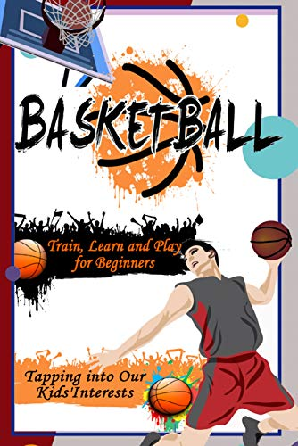 Basketball: Train, Learn and Play for Beginners - Tapping into Our Kids'Interests: Gift Ideas for Holiday (English Edition)