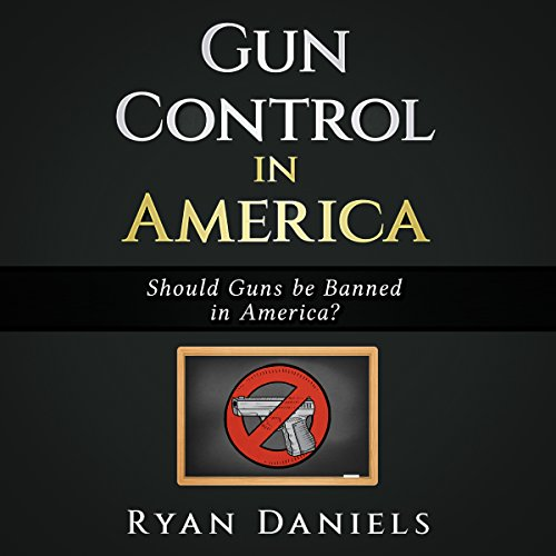 Gun Control in America: Should Guns be Banned in America? audiobook cover art