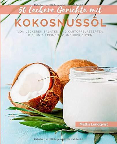 50 Leckere Gerichte mit Kokosnussöl: Von leckeren Salaten und Kartoffelrezepten bis hin zu feinen Bohnengerichten