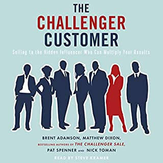 The Challenger Customer     Selling to the Hidden Influencer Who Can Multiply Your Results              By:                                                                                                                                 Matthew Dixon,                                                                                        Brent Adamson,                                                                                        Pat Spenner,                   and others                          Narrated by:                                                                                                                                 Steve Kramer                      Length: 8 hrs and 40 mins     2 ratings     Overall 5.0