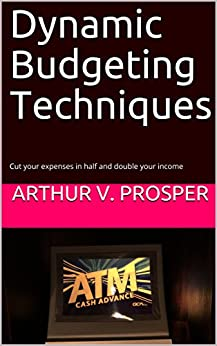 Dynamic Budgeting Techniques: Cut your expenses in half and double your income by [Arthur V. Prosper]