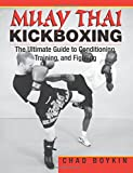 Muay Thai Kickboxing: The Ultimate Guide to Conditioning, Training, and Fighting