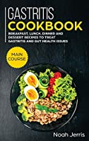 Gastritis Cookbook: MAIN COURSE - Breakfast, Lunch, Dinner and Dessert Recipes to Treat Gastritis and GUT Health Issues