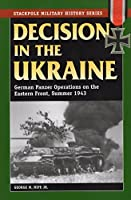 Decision in the Ukraine: German Panzer Operations on the Eastern Front, Summer 1943 (Stackpole Military History)