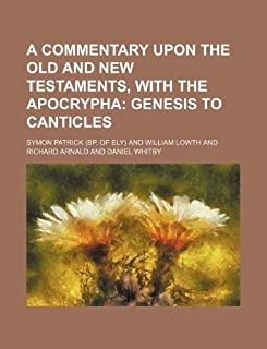 A Commentary Upon the Old and New Testaments, with the Apocrypha; Genesis to Canticles