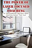 The Power Of Laser Focused Coaching An Unprecedented Approach Makes Coaching Easier Than Ever: Steps To Successful Mentoring (English Edition)