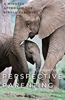 Perspective Parenting: A Mindful Approach for Single Parents: A Mindful Approach for Single Parents