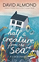 Half a Creature from the Sea: A Life in Stories by David Almond(2016-04-07)
