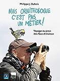 Mais ornithologue c'est pas un métier ! Voyage au pays des fous d'oiseaux