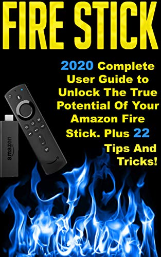 Fire Stick: 2020 Complete User Guide to Unlock The True Potential Of Your Amazon Fire Stick . Plus 22 Tips And Tricks ! (English Edition)