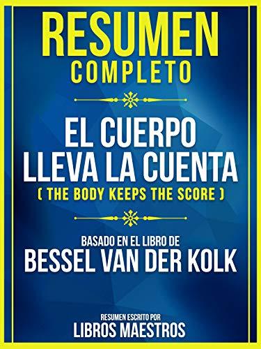 Resumen Completo: El Cuerpo Lleva La Cuenta (The Body Keeps The Score): Basado En El Libro De Bessel Van Der Kolk