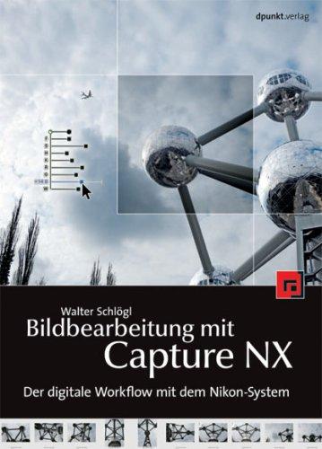 Bildbearbeitung mit Capture NX: Der digitale Fotoworkflow mit dem Nikon-System