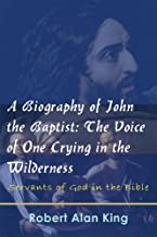 A Biography of John the Baptist: The Voice of One Crying in the Wilderness (Servants of God in the Bible Book 3)
