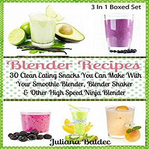 Blender Recipes: 30 Clean Eating Snacks: Smoothie Blender, Blender Shaker & Other High Speed Ninja Blender audiobook cover art